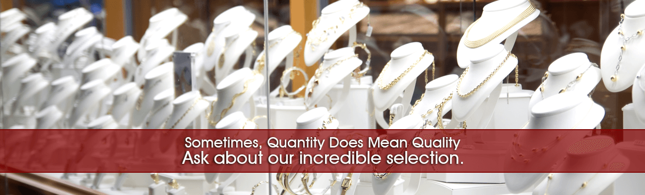 Sometimes, Quantity Does Mean Quality - Ask about our incredible selection.