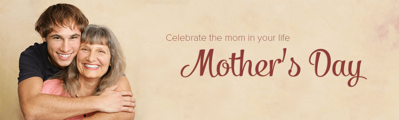 Celebrate the mom in your life - Mother's Day
